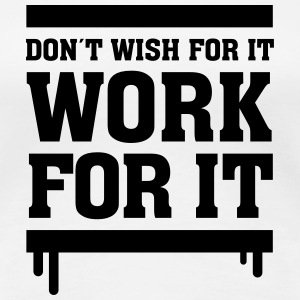 Don´t Wish For It - Work For It T-shirts - Vrouwen Premium T-shirt