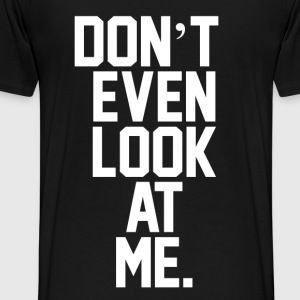 Don't Even Look At Me  T-shirts - Premium-T-shirt herr