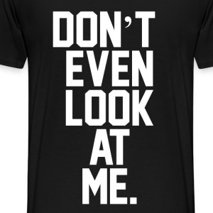 Don't Even Look At Me  T-shirts - Mannen Premium T-shirt