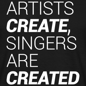 Artists Create, Singers Are Created T-Shirts - Men's T-Shirt