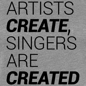 Artists Create, Singers Are Created T-Shirts - Women's Premium T-Shirt