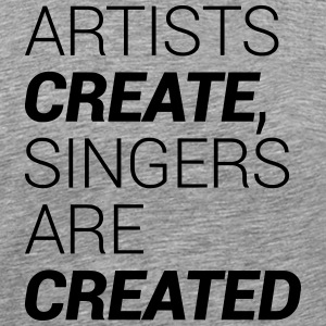 Artists Create, Singer's Are Created - Men's Premium T-Shirt