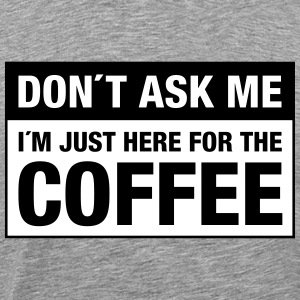 Don´t Ask Me -  I´m Just Here For The Coffee T-shirts - Herre premium T-shirt