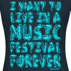 I want to live in a music festival forever T-Shirts - Frauen T-Shirt