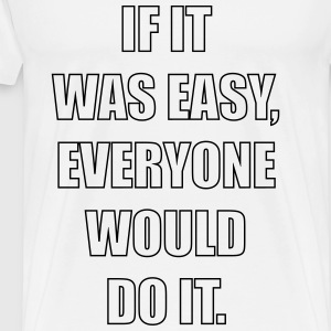 if it was easy, everyone would do it T-Shirts - Men's Premium T-Shirt