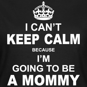 i cant keep calm because i am going to be a Mommy T-Shirts - Women's T-Shirt