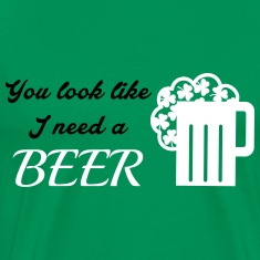 St. Patrick's day: You look like I need a beer Tee shirts