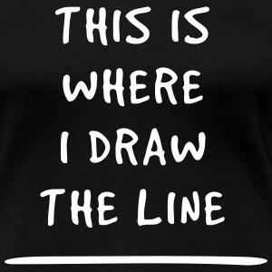 This is where I draw the line T-Shirts - Women's Premium T-Shirt