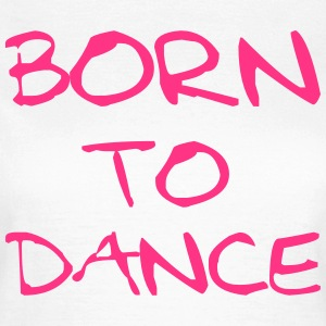 Born To Dance T-shirts - Vrouwen T-shirt