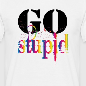 Go Stupid  T-Shirts - Men's T-Shirt