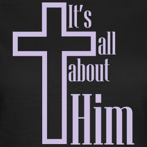 It's all about Him - Women's T-Shirt