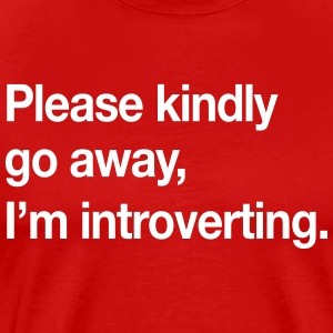 Please Kindly Go Away, I'm Introverting.  T-Shirts - Men's Premium T-Shirt