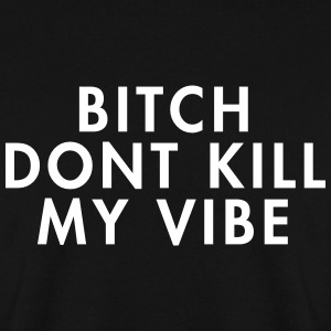 Bitch don't kill my vibe Bluzy - Bluza męska
