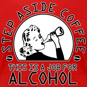Step aside coffee - this is a job for alcohol T-Shirts - Frauen Premium T-Shirt