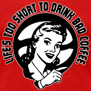 Life's too short to drink bad coffee T-Shirts - Frauen Premium T-Shirt
