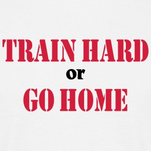 Train hard or go home T-shirts - Mannen T-shirt