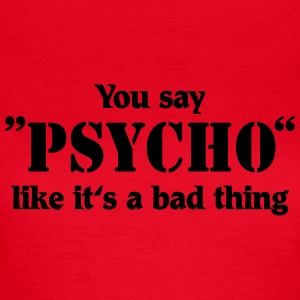 You say Psycho like it's a bad thing T-shirts - T-shirt dam