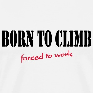 Born to climb-forced to work T-Shirts - Men's Premium T-Shirt