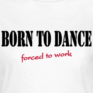 Born to dance-forced to work T-skjorter - T-skjorte for kvinner