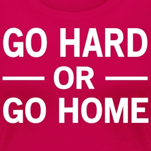 Go Hard or Go Home T-Shirts - Women's Premium T-Shirt