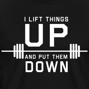 I Lift Things Up and Put Them Down T-Shirts - Men's Premium T-Shirt
