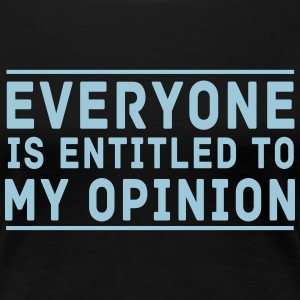 Everyone is Entitled To My Opinion T-Shirts - Women's Premium T-Shirt