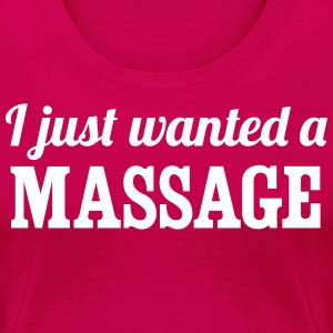 I Just Wanted a Massage T-Shirts - Women's Premium T-Shirt
