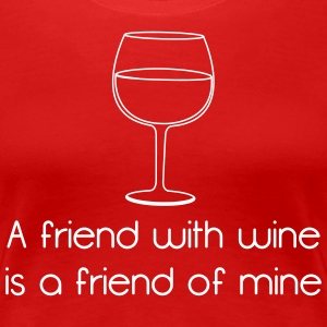 A Friend With Wine is a Friend of Mine T-Shirts - Women's Premium T-Shirt