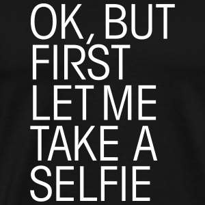OK, But First Let Me Take A Selfie T-Shirts - Männer Premium T-Shirt