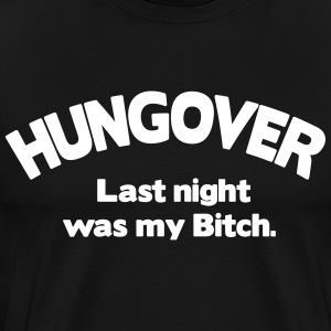 Hungover. Last Night Was My Bitch T-Shirts - Men's Premium T-Shirt