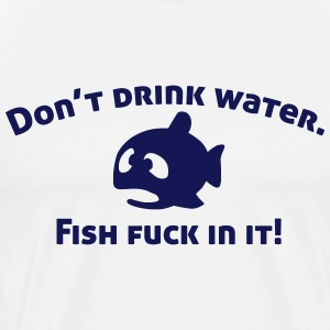 Don't drink water, fish fuck in it! T-Shirts - Männer Premium T-Shirt