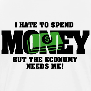 I hate to spend money, but the economy needs me T-Shirts - Men's Premium T-Shirt