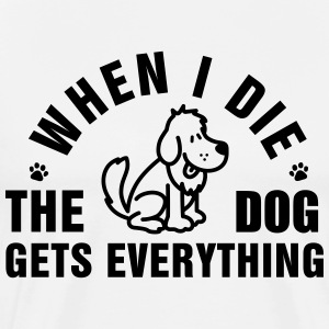 When I die the dog gets everything T-Shirts - Men's Premium T-Shirt