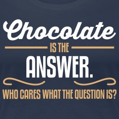 Chocolate is the answer. No matter the question is T-Shirts