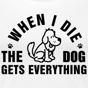 When I die the dog gets everything T-shirts - Vrouwen Premium T-shirt