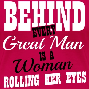 Behind every great man is a woman rolling her eyes T-shirts - Dame premium T-shirt