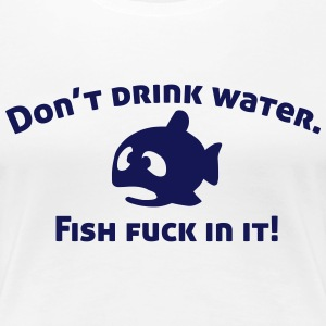 Don't drink water, fish fuck in it! T-shirts - Dame premium T-shirt