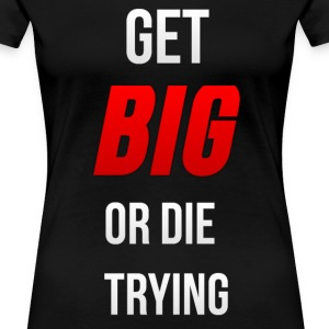Get Big or Die Trying T-Shirts - Women's Premium T-Shirt