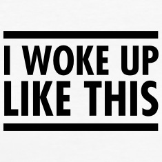 I Woke Up Like This T-shirts