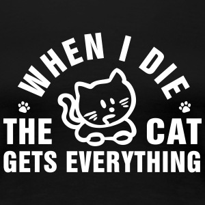 When I die the cat gets everything T-Shirts - Women's Premium T-Shirt