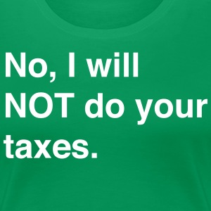 No I Will Not Do Your Taxes T-Shirts - Women's Premium T-Shirt