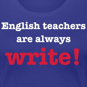 English Teachers are Always Write! T-Shirts - Women's Premium T-Shirt