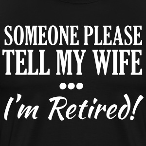 Someone Please Tell My Wife I'm Retired! T-Shirts - Men's Premium T-Shirt