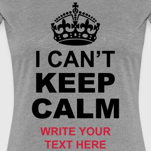 I Can't Keep Calm Write Your Text  T-Shirts - Women's Premium T-Shirt