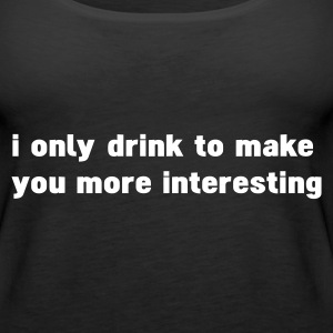 Black i only drink to make you more interesting Tops - Women's Premium Tank Top