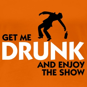 Orange Get me drunk and enjoy the show (2c) Women's T-Shirts - Women's Premium T-Shirt
