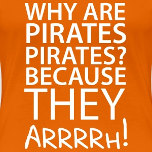 Why are Pirates Pirates? Because they arrrrh! T-Shirts - Frauen Premium T-Shirt