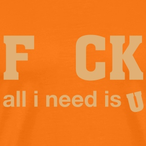 FCK, all i need is U - Männer Premium T-Shirt