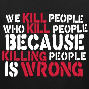 we kill people who kill people because killing people is wrong T-Shirts - Men's Premium Tank Top