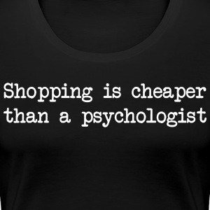 Shopping is Cheaper Than a Psychologist T-Shirts - Women's Premium T-Shirt